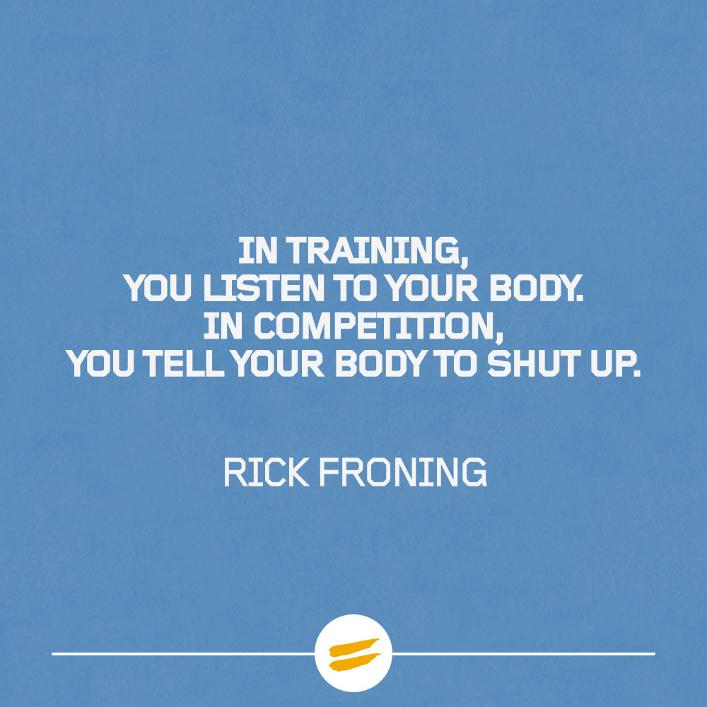 In training, you listen to your body. In competition, you tell your body to shut up