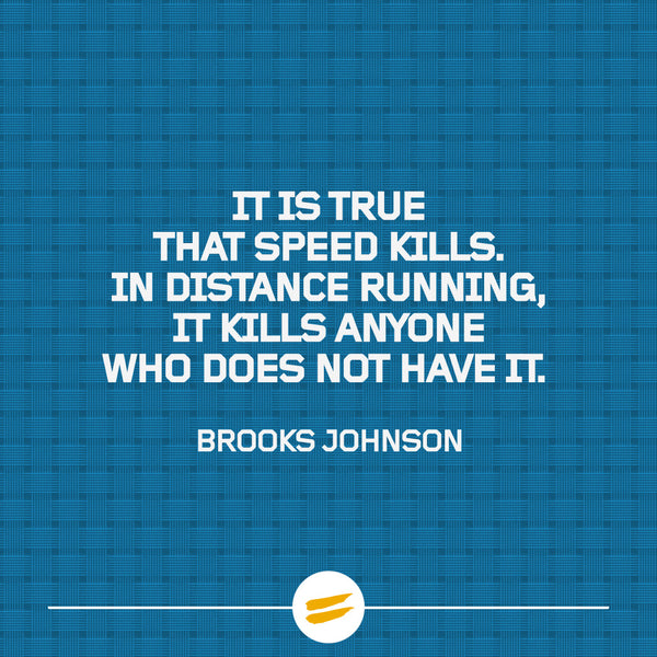 It is true that speed kills. In distance running, it kills anyone who does not have it.