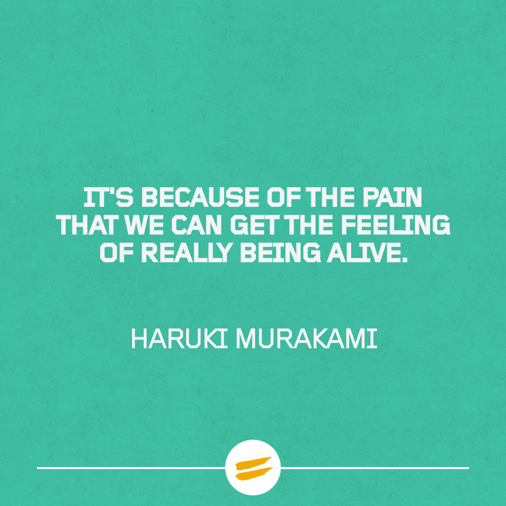 It's because of the pain that we can get the feeling of really being alive