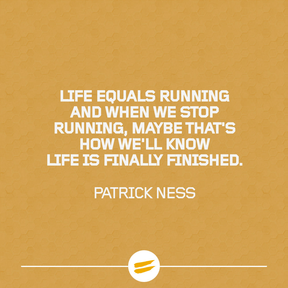 Life equals running and when we stop running, maybe that's how we'll know life is finally finished.