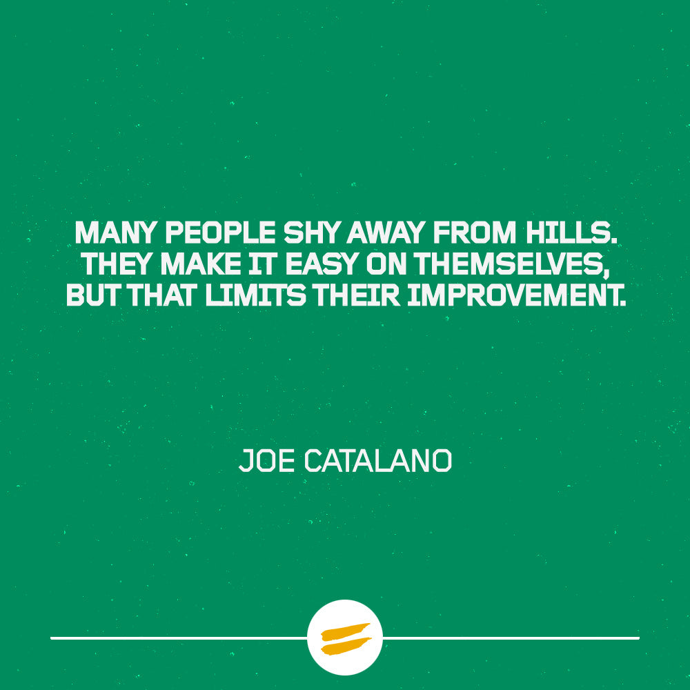 Many people shy away from hills. They make it easy on themselves, but that limits their improvement.