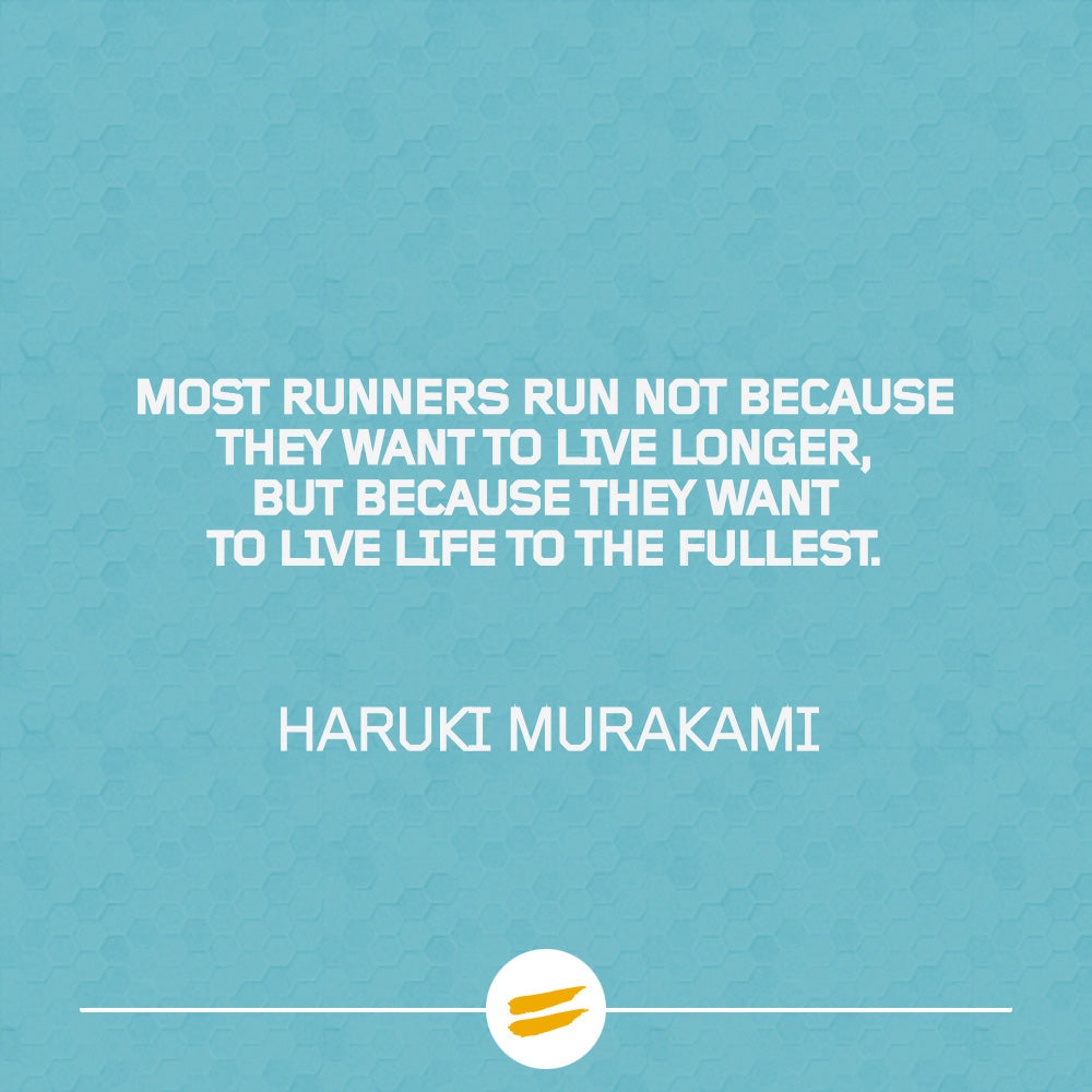 Most runners run not because they want to live longer, but because they want to live life to the fullest.