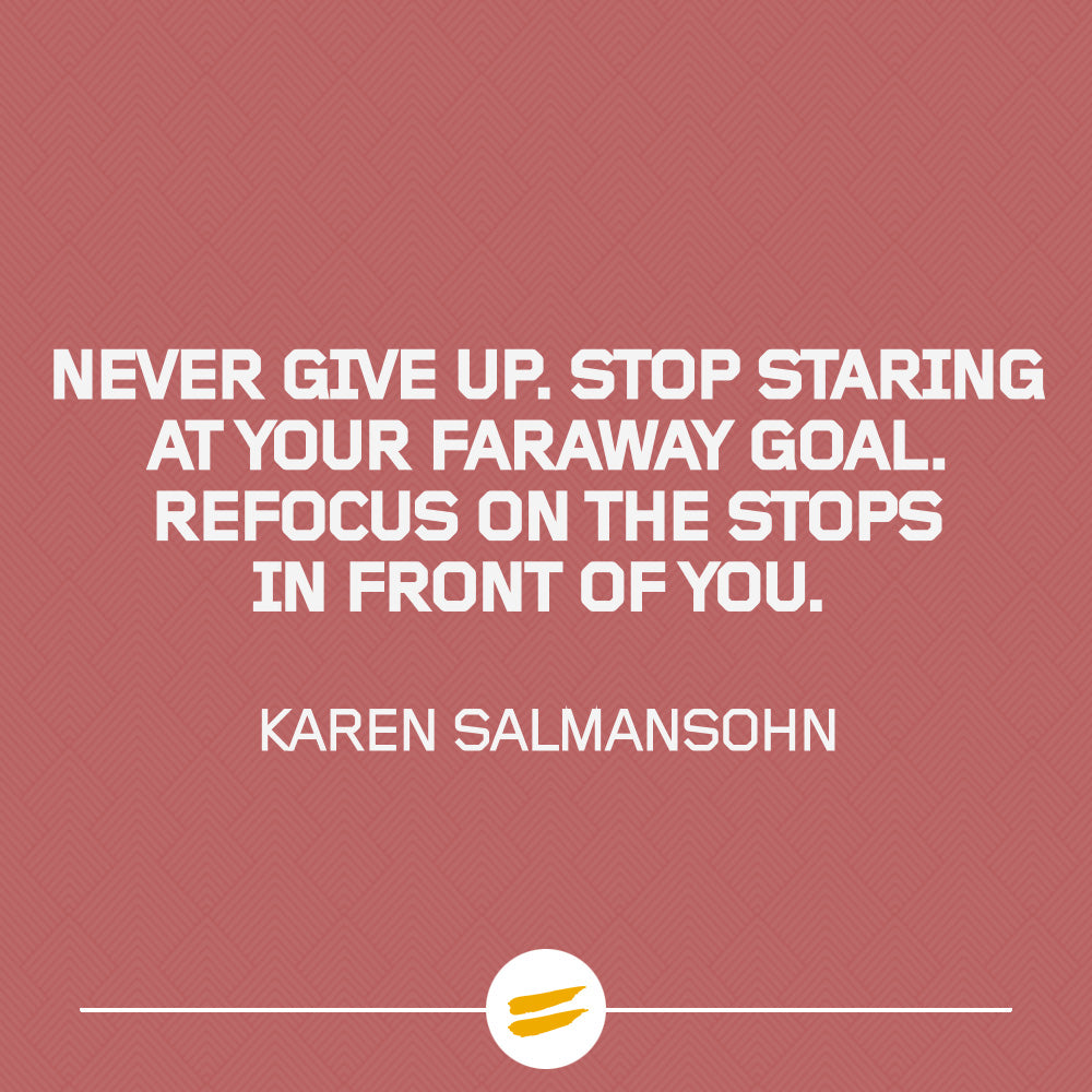 Never give up. Stop staring at your faraway goal. Refocus on the stops in front of you.