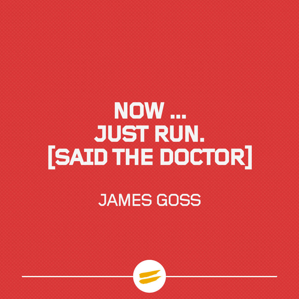 Now... Just run. said the Doctor