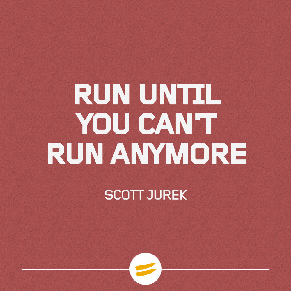 Run until you can't run anymore.