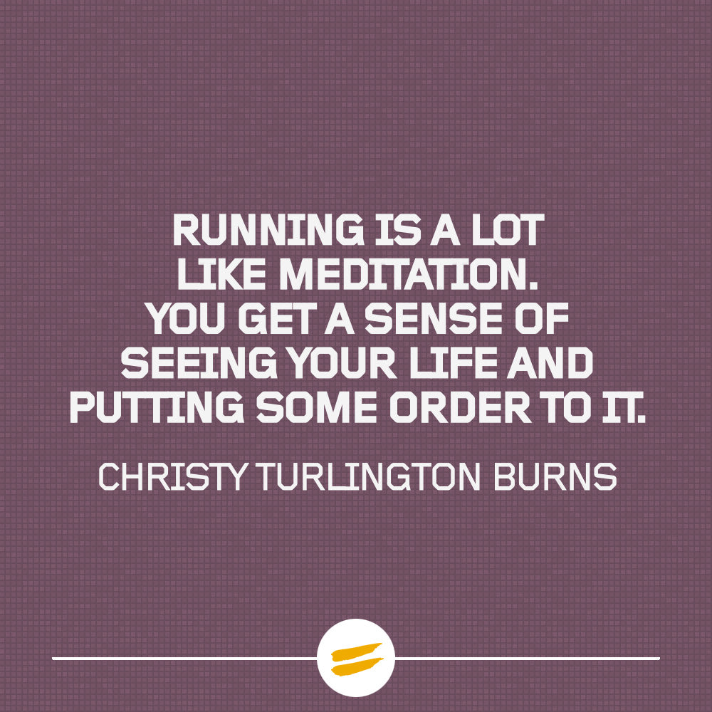 Running is a lot like meditation. You get a sense of seeing your life and putting some order to it.