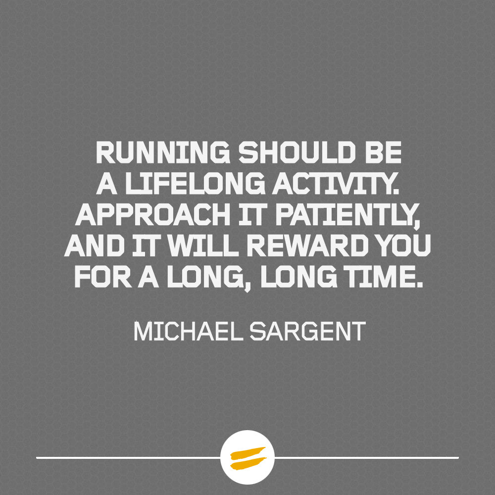 Running should be a lifelong activity. Approach it patiently & intelligently, and it will reward you for a long, long time.