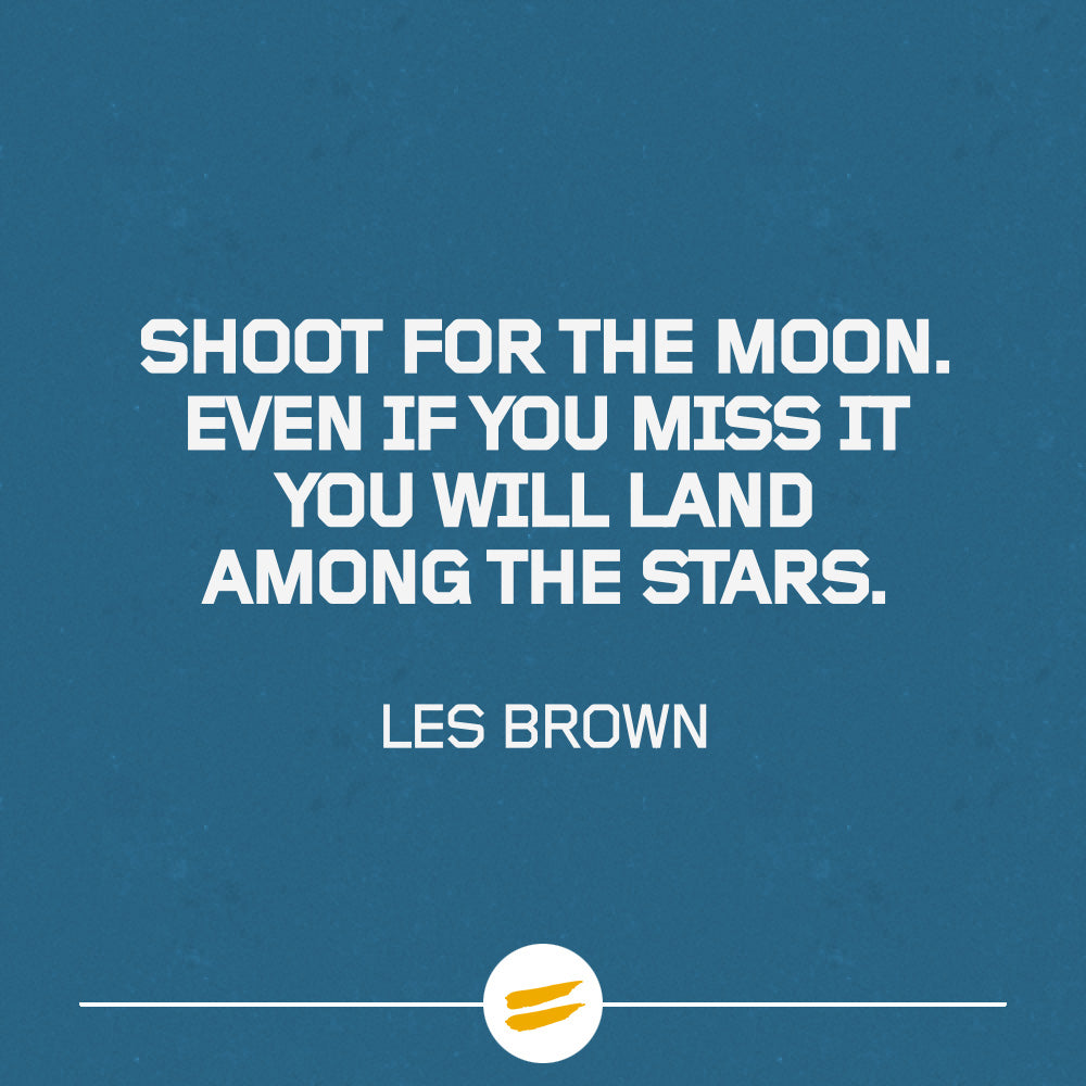 Shoot for the moon. Even if you miss it you will land among the stars.