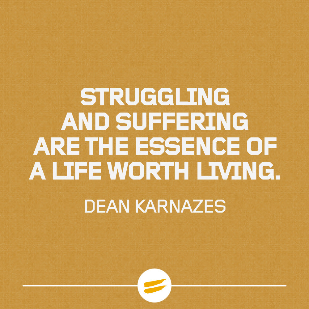 Struggling and suffering are the essence of a life worth living.