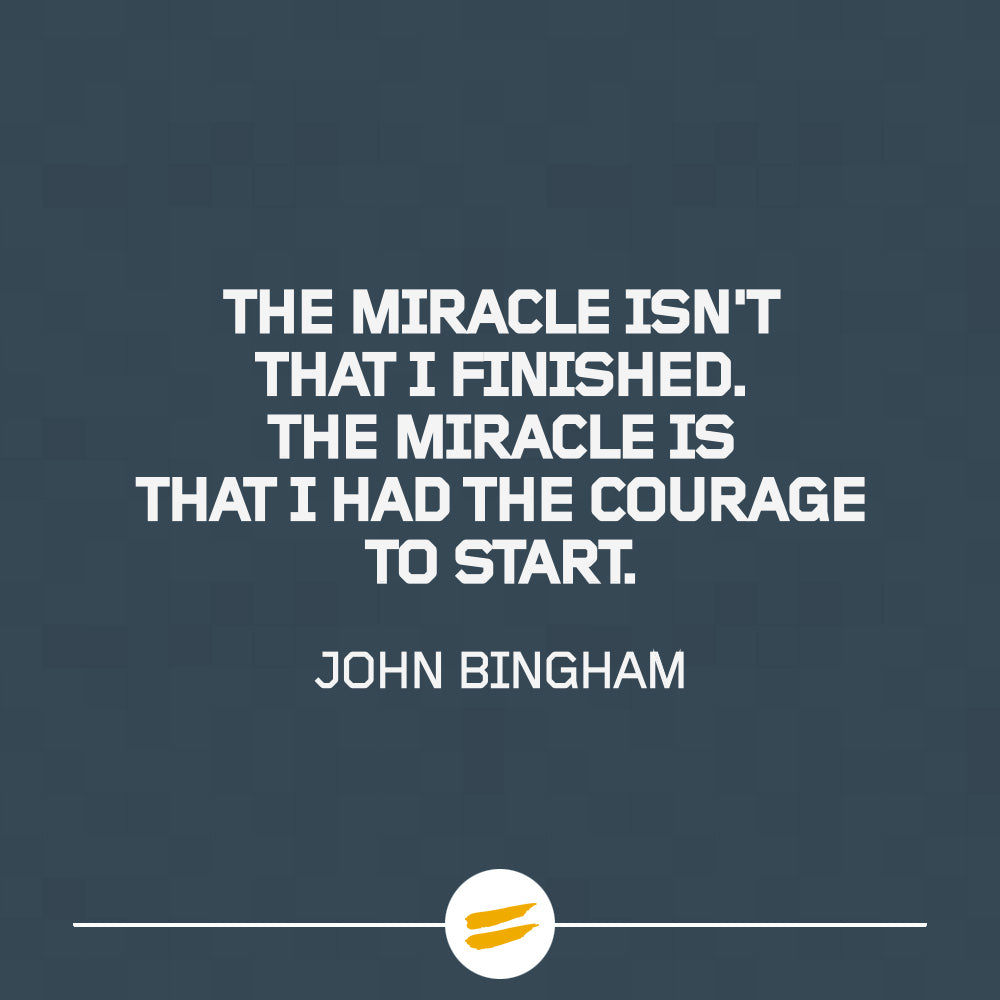 The miracle isn't that I finished. The miracle is that I had the courage to start.