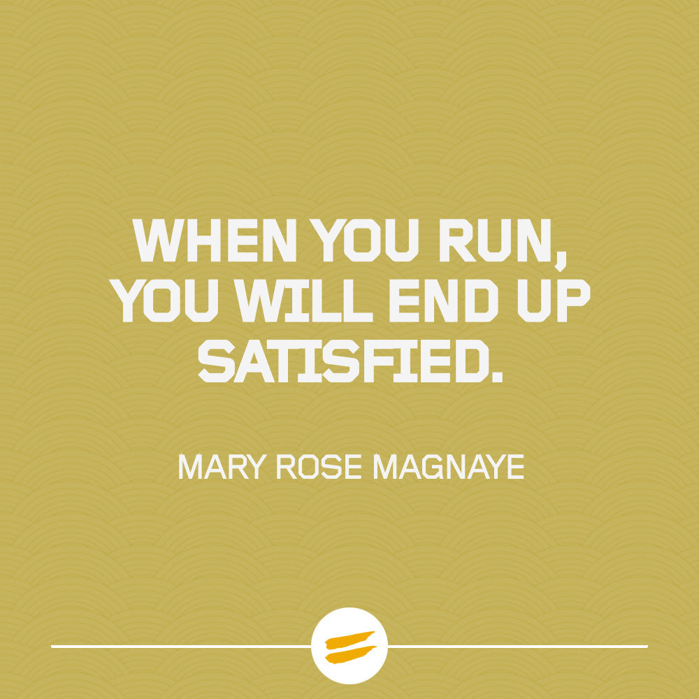 When you run, you will end up satisfied