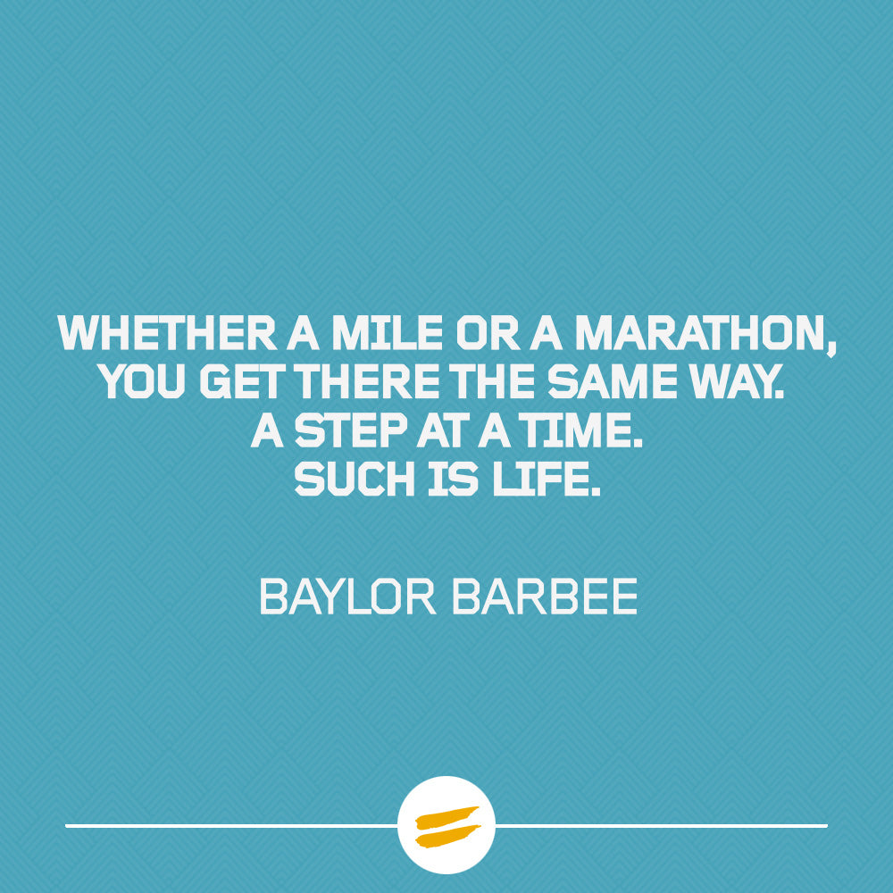 Whether a mile or a marathon, you get there the same way. A step at a time. Such is life.