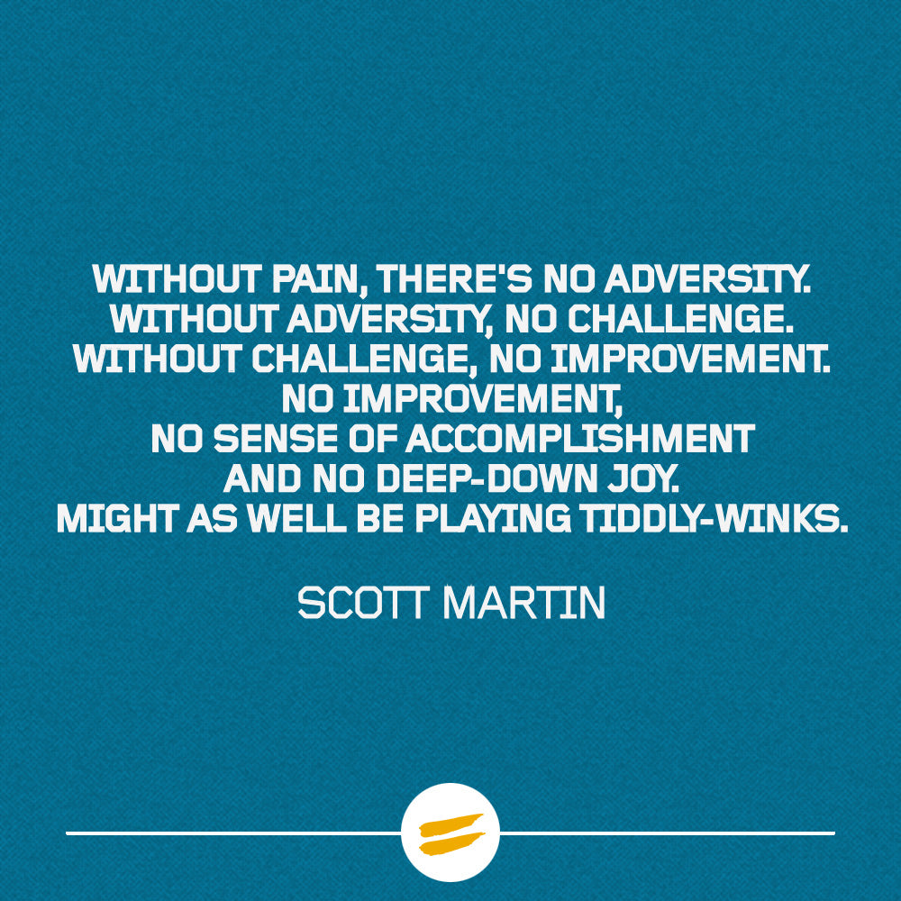 Without pain, there's no adversity. Without adversity, no challenge. Without challenge, no improvement. No improvement, no sense of accomplishment and no deep-down joy. Might as well be playing Tiddly-Winks.