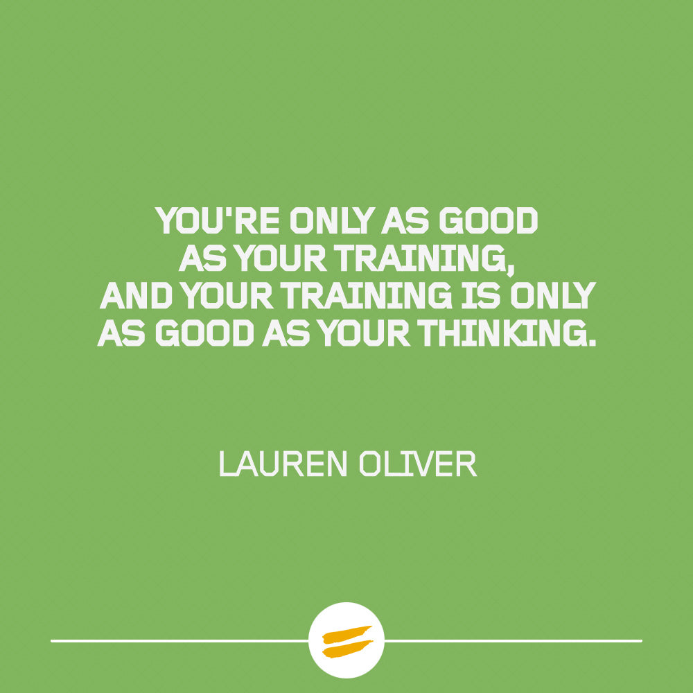 You're only as good as your training, and your training is only as good as your thinking