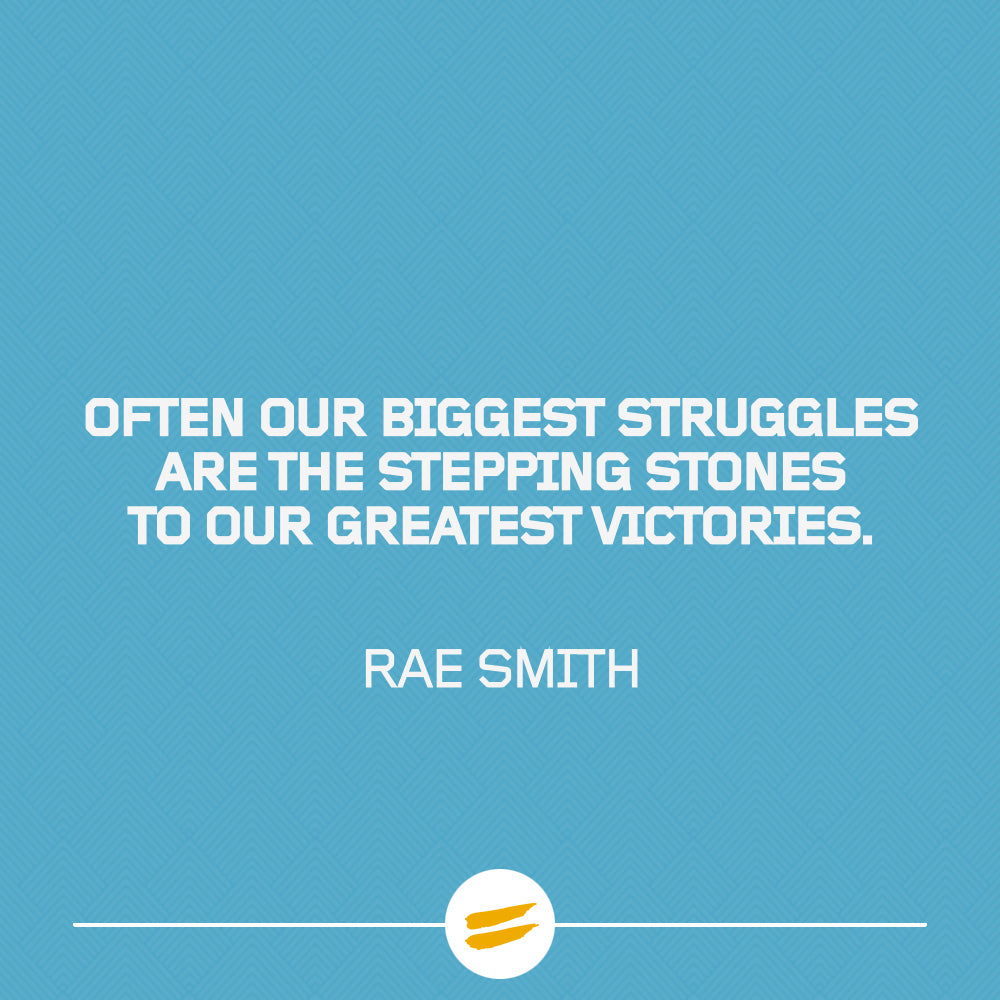 Often our biggest struggles are the stepping stones to our greatest victories