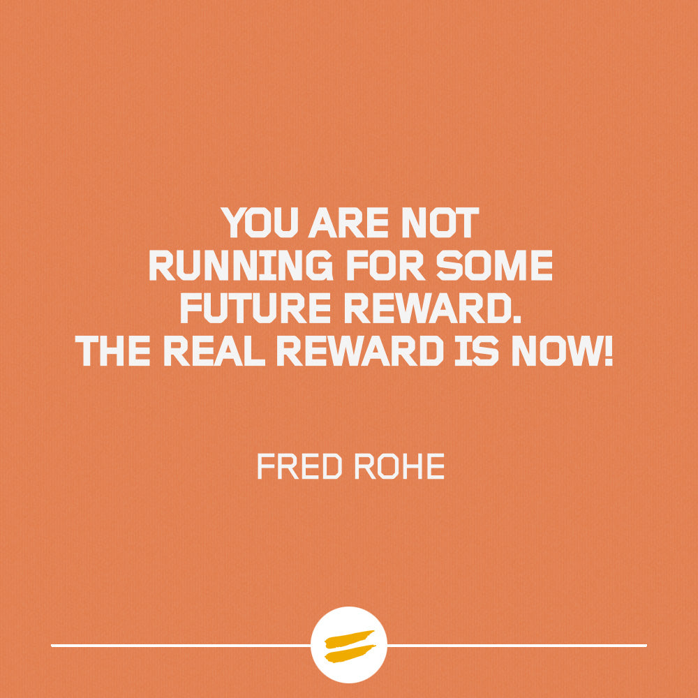 You are not running for some future reward. The real reward is now!