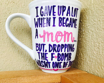 I gave up a lot when I became a mom dropping the Fbomb wasn't one of them-awesome mug-  Mother's Day Gift - Pick Me Cups