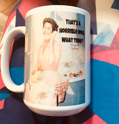 That's a horrible idea What time-awesome mug- Gifts for Sisters- Gifts for Aunts- Funny Coffee Mugs - Pick Me Cups