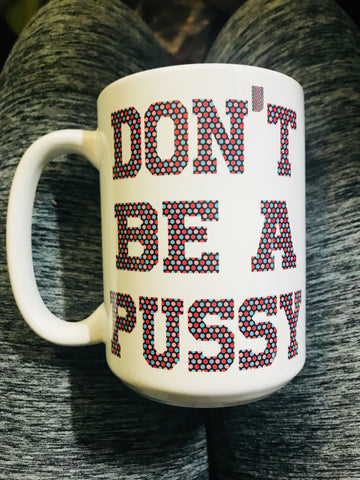 Don't be a pussy -awesome mug- Gifts for Sisters- Gifts for Aunts- Funny Coffee Mugs - Pick Me Cups
