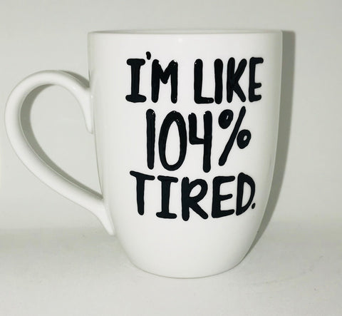 Tired - I'm Like 104% Tired-awesome mug- Gifts for Sisters- Gifts for Aunts- Funny Coffee Mugs - Pick Me Cups
