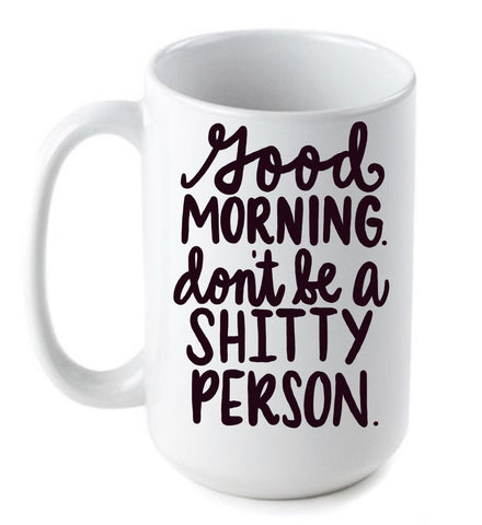 Good Morning Don't be a shitty person- Cute Funny Mug- Mother's Day Gifts Gifts for Mom Sisters Best friend Coworker Boss Gift - Pick Me Cups