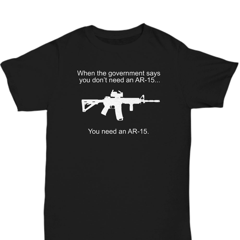"""When The Government Says You Don't Need An AR-15... You NEED An AR-15"" Tshirt for Gun Lovers - Under Control Tactical - 1"