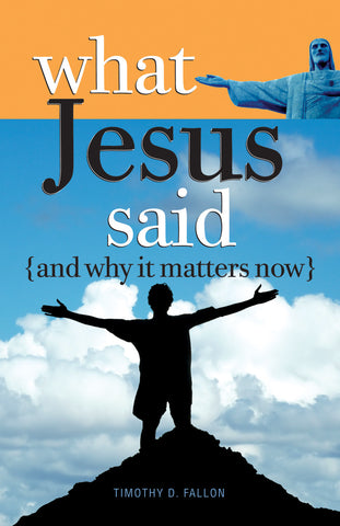 WHAT JESUS SAID AND WHY IT MATTERS NOW