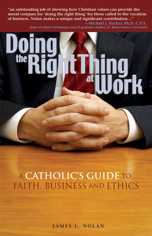 Doing the Right Thing at Work: A Catholic's Guide to Faith, Business and Ethics