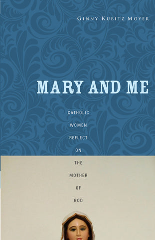 Mary and Me: Catholic Women Reflect on the Mother of God
