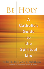 Be Holy: A Catholic's Guide to the Spiritual Life