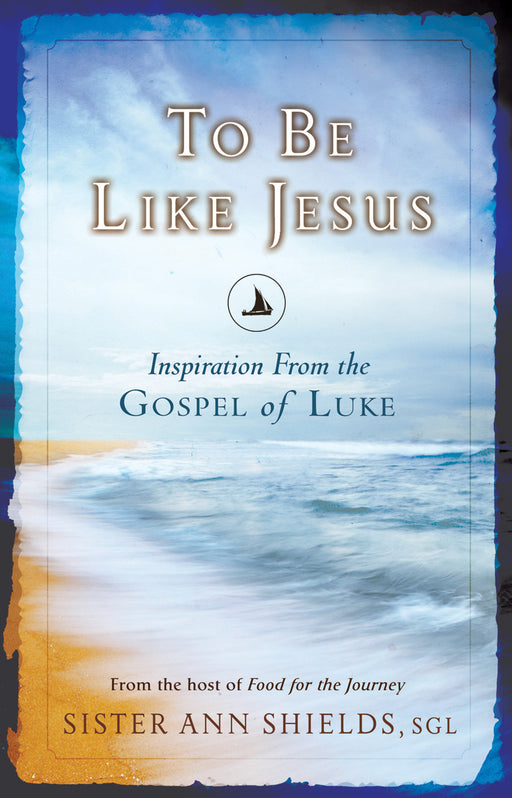 To Be Like Jesus: Inspiration From the Gospel of Luke