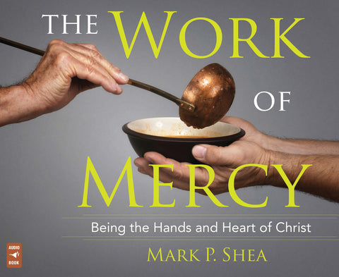 The Work of Mercy: Being the Hands and Heart of Christ Audio Book