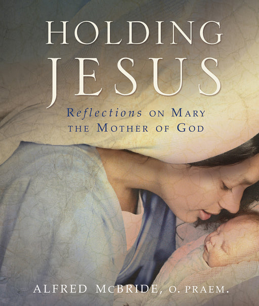Holding Jesus : Reflections on Mary, the Mother of God