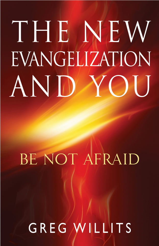The New Evangelization and You: Be Not Afraid