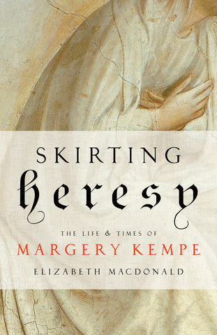 Skirting Heresy : The Life and Times of Margery Kempe