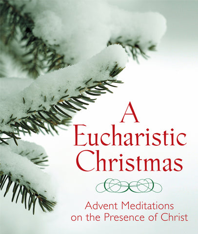 A  Eucharistic Christmas : Advent Meditations on the Presence of Christ
