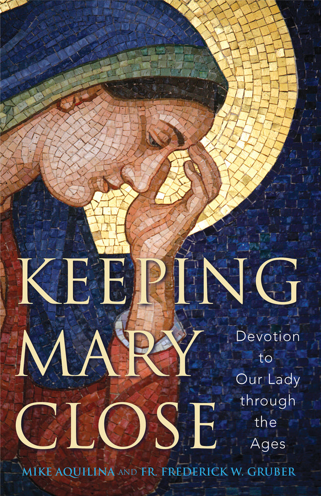 Keeping Mary Close: Devotion to Our Lady through the Ages