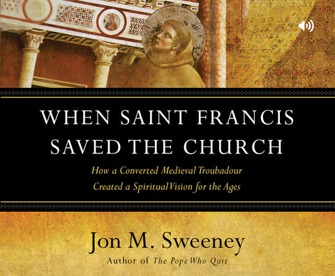 When Saint Francis Saved the Church: How a Converted Medieval Troubadour Created a Spiritual Vision for the Ages Audio Book