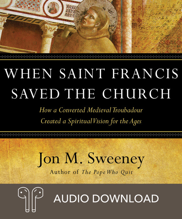 When Saint Francis Saved the Church: How a Converted Medieval Troubadour Created a Spiritual Vision for the Ages Downloadable Audio Book