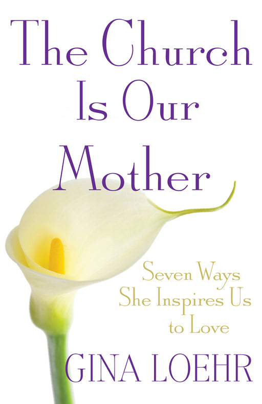 The Church Is Our Mother: Seven Ways She Inspires Us to Love