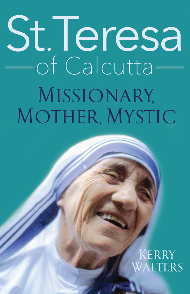 St. Teresa of Calcutta: Missionary, Mother, Mystic