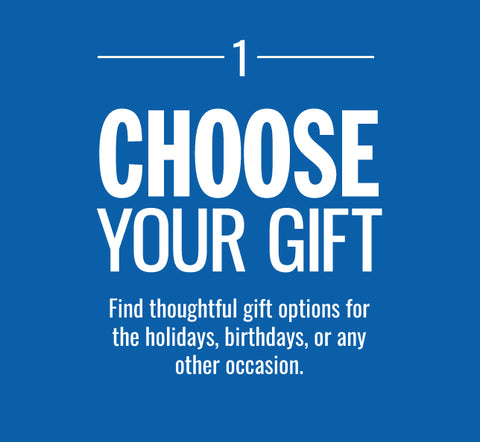 CHOOSE YOUR GIFT-Find thoughtful gift options for the holidays, birthdays, or any other occasion.