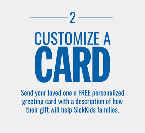 CUSTOMIZE A CARD-Send your loved one a FREE personalized greeting card with a description of how their gift will help SickKids families.