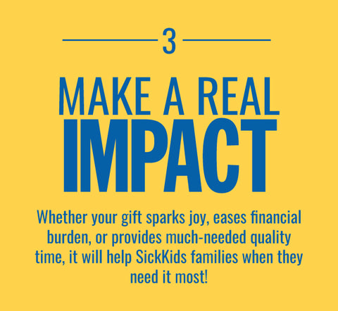 MAKE A REAL IMPACT-Whether your gift sparks joy, eases financial burden, or provides much-needed quality time, it will help SickKids families when they need it most!