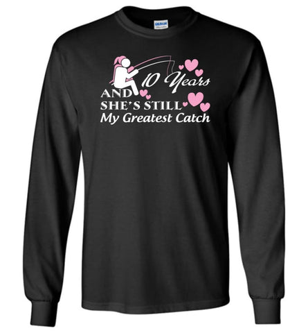 10 Years Anniversary And She Still My Greatest Catch Long Sleeve T-Shirt - Black / M