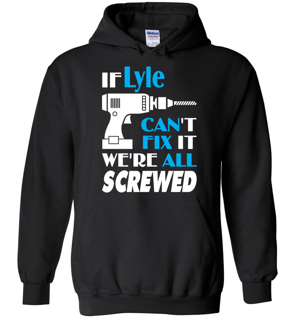 If Lyle Can't Fix It We All Screwed  Lyle Name Gift Ideas - Hoodie