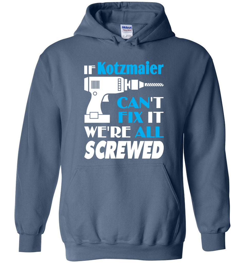 If Kotzmaier Can't Fix It We All Screwed  Kotzmaier Name Gift Ideas - Hoodie