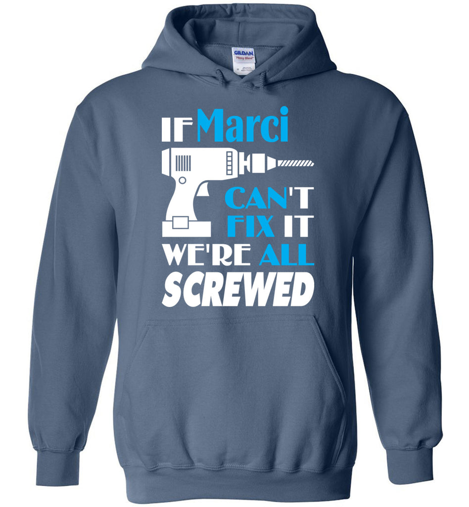 If Marci Can't Fix It We All Screwed  Marci Name Gift Ideas - Hoodie