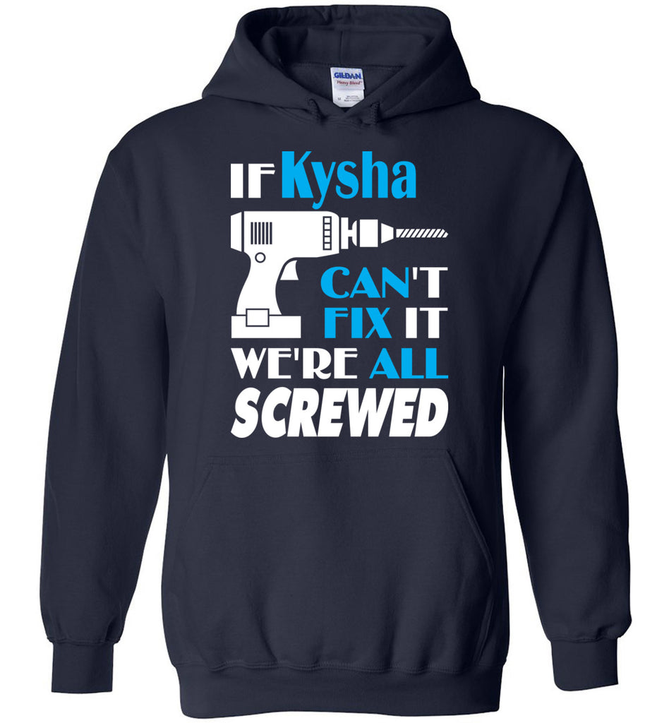 If Kysha Can't Fix It We All Screwed  Kysha Name Gift Ideas - Hoodie