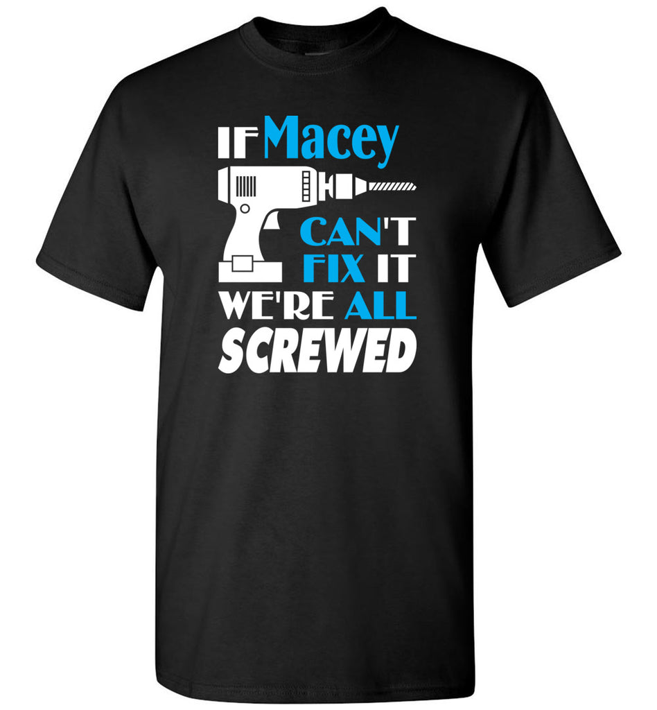 If Macey Can't Fix It We All Screwed  Macey Name Gift Ideas - T-Shirt
